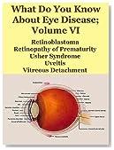 What Do You Know About Eye Disease Volume VI; Retinoblastoma, Retinopathy of Prematurity, Usher Syndrome, Uveitis, Vitreous Detachment