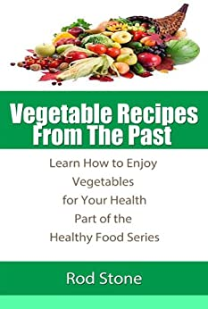 Vegetable Recipes  From The Past  Learn How to Enjoy Vegetables for Your Health (Healthy Food Series Book 3) by [Stone, Rod]