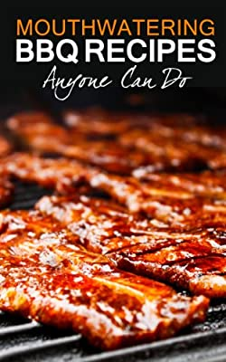 Mouthwatering BBQ Recipes and Grilling Recipes Anyone Can Do: A Cookbook Jam Packed with Barbecue Recipes Full of Flavor and Taste
