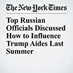 Top Russian Officials Discussed How to Influence Trump Aides Last Summer | Matthew Rosenberg,Adam Goldman,Matt Apuzzo