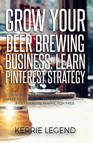 Grow Your Beer Brewing Business: Learn Pinterest Strategy: How to Increase Blog Subscribers, Make More Sales, Design Pins, Automate & Get Website Traffic for Free by Kerrie Legend