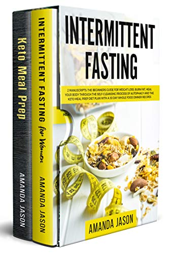Intermittent Fasting: 2 Manuscripts:The Beginners Guide for Weight Loss,Burn Fat,Heal Your Body Through The Self-Cleansing Process of Autophagy+Keto Meal Prep Diet Plan With 30 Day Whole Food Recipes by Amanda Jason