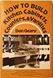 How to Build Kitchen Cabinets, Counters, and Vanities, Donald Geary, 0835929337