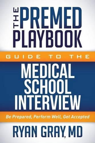 The Premed Playbook Guide to the Medical School Interview: Be Prepared, Perform Well, Get Accepted (Common Interview Questions And Best Answers)