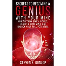 Personal Development: Secrets To Becoming A Genius With Your Mind: How To Think Like A Genius, Sharpen Your Mind, And Unlock Your Full Potential (Personal ... Memory, Learning, Mind Habits Book 1)