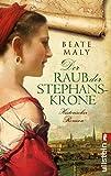 Der Raub der Stephanskrone: Historischer Roman