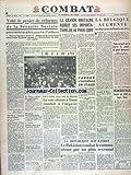 COMBAT [No 2511] du 30/07/1952 - VOICI LE PROJET DE REFORMES DE LA SECURITE SOCIALE - LA GRANDE-BRETAGNE REDUIT SES IMPORTATIONS DE 40 POUR 100 - LA BELGIQUE AUGMENTE - SANS ACCORD SUR LA SARRE - LE POOL NE PEUT DEMARRER DECLARE STRUYE - IL Y A 38 ANS - JEAN JAURES ETAIT ASSASSINE - FAROUK S'INTALLERA EN ITALIE - JEAN BOITEUX AUX JEUX OLYMPIQUES - LA VOIE CHOISIE A TUNIS CONDUIT A L'IMPASSE - LA ERPUBLIQUE SUR L'INDUS - LE PAKISTAN COMBAT LE COMMUNISME PAR UN PLAN SEXENNAL