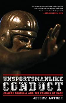 Unsportsmanlike Conduct: College Football and the Politics of Rape by [Luther, Jessica]