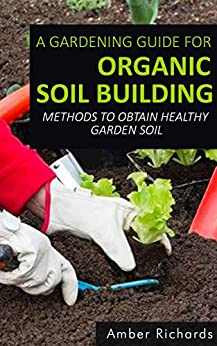A Gardening Guide For Organic Soil Building: Methods to Obtain Healthy Garden Soil by [Richards, Amber]