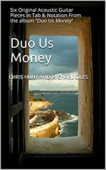 "Duo Us Money: Six Original Acoustic Guitar Pieces In Tab & Notation From the album ""Duo Us Money"" by [giles, Chris Hunt and Michael]"