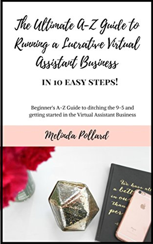 The Ultimate A-Z Guide to Running A Lucrative Virtual Assistant Business in 10 Easy Steps!: Beginners Guide to quitting your 9-5 job & getting started in a Work From Home Virtual Assistant Business.