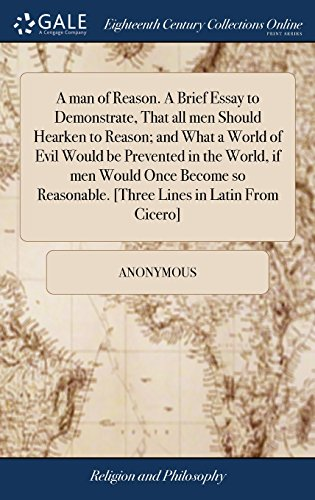 A man of Reason. A Brief Essay to Demonstrate, That all men Should Hearken to Reason; and What a World of Evil Would be Prevented in the World, if men ... [Three Lines in Latin From Cicero]