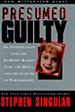 Presumed Guilty: An Investigation into the Jon Benet Ramsey Case, the Media, and the Culture of Pornography