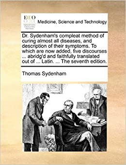 Dr. Sydenham's compleat method of curing almost all diseases, and description of their symptoms. To which are now added, five discourses ... abridg'd ... out of ... Latin. ... The seventh edition.