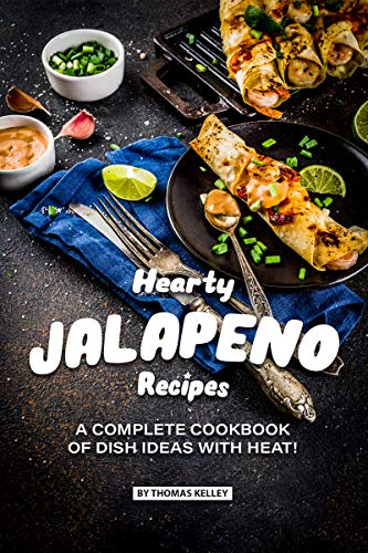 Hearty Jalapeno Recipes: A Complete Cookbook of Dish Ideas with HEAT!