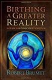 img - for Birthing a Greater Reality: A Guide to Conscious Evolution by Robert Brumet (2010-12-27) book / textbook / text book