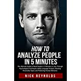 HOW TO ANALYZE PEOPLE IN 5 MINUTES: The Ultimate Guide to Read People in 5 Minutes or Less. Through Psychological Techniques, Body Language Analysis and Reading Personality Types