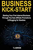 Business Kick-Start: Starting Your First Internet Business Through YouTube Affiliate Promotions & Blogging for Newbies