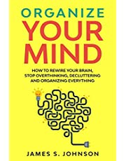 Organize your mind: How to Rewire your Brain, stop Overthinking, Decluttering and Organizing Everything