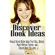 Discover Book Ideas: Kindle Niche Book Ideas That Sell Books, Make Writing Faster, and Create Bestsellers (How to write a book 2)
