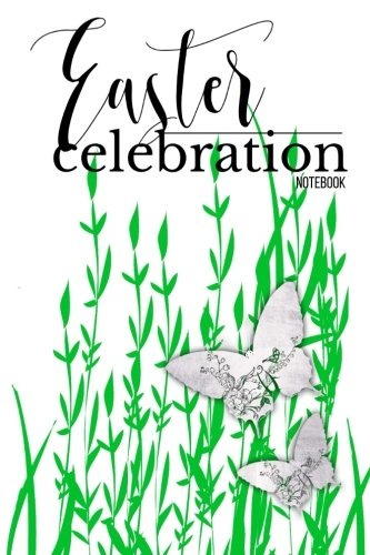 "Read Online Easter Celebration Notebook:: A Great Easter Notebook For You To Journal In, Reflect & Keep Note  With Bible Scriptures  50 Pages  Paperback 6 x 9"" pdf"