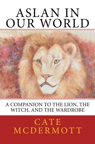 Aslan in Our World: A Companion to The Lion, the Witch, and
