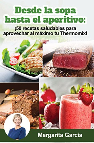 Desde La Sopa Hasta El Aperitivo 50 Recetas Saludables Para Aprovechar Al Máximo Tu Thermomix Spanish Edition