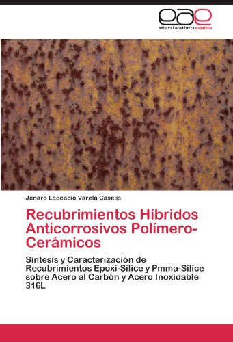 Recubrimientos Híbridos Anticorrosivos Polímero-Cerámicos: Síntesis y Caracterización de Recubrimientos Epoxi-Sílice y Pmma-Silice sobre Acero al Carbón y Acero Inoxidable 316L (Spanish Edition)