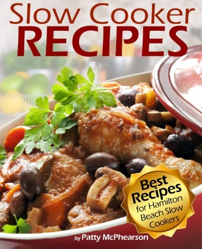 Slow Cooker Recipes: Best Slow Cooker Recipe Cookbook with Easy, Set-and-Forget, Delicious Recipes for Hamilton Beach Slow Cookers (Cooking with Patty) (Volume 1)