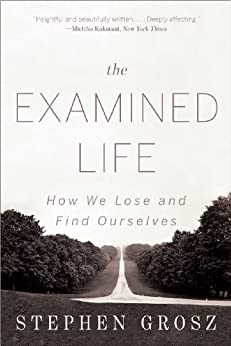 The Examined Life: How We Lose and Find Ourselves by [Grosz, Stephen]