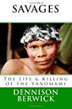 Savages, the Life and Killing of the Yanomami, Dennison Berwick, 1461114942