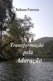 Transformação pela adoração por [Ferreira, Robson]
