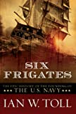 Six Frigates: The Epic History of the Founding of