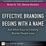 Effective Branding Begins with A Name...And Other Keys to Creating Brands People Love | Brian D. Till,Dnna Heckler