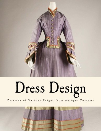 Dress Design: Patterns of Various Reigns from Antique Costume (From Prehistoric to Nineteenth Century (19th Century Patterns)