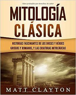 Mitología Clásica: Historias Fascinantes de los Dioses y Héroes Griegos y Romanos, y las Criaturas Mitológicas: Amazon.es: Matt Clayton: Libros