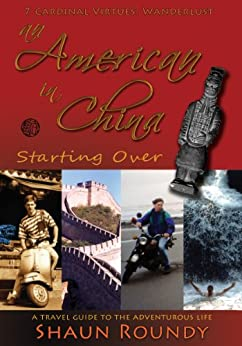 An American in China: Starting Over. A Travel Guide to the Adventurous Life. by [Roundy, Shaun]