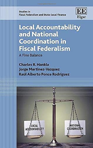 Local Accountability and National Coordination in Fiscal Federalism: A Fine Balance (Studies in Fiscal Federalism and State-Local Finance Series) Charles R. Hankla