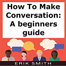 How to Make Conversation: A Beginners Guide Audiobook by Erik Smith Narrated by Charles King