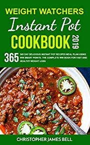 WEIGHT WATCHERS INSTANT POT COOKBOOK 2019: 365 Day Delicious Instant Pot Recipes Meal Plan Using WW Smart Points: The Complete WW book for Fast and Healthy Weight Loss