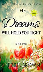 The Dreams: Will Hold You Tight: A Pride and Prejudice Regency Variation Book 2
