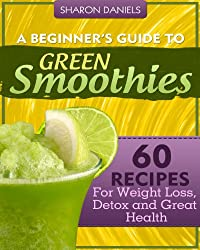 A Beginner's Guide To Green Smoothies - 60 Recipes For Weight Loss, Detox and Great Health (English Edition)
