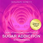 How to Overcome Your Sugar Addiction with Hypnosis | Benjamin P Bonetti