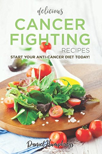 Delicious Cancer Fighting Recipes: Don't Let Cancer Beat You - Start Your Anti-Cancer Diet Today! by Daniel Humphreys