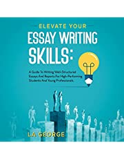 Elevate Your Essay Writing Skills: A Guide to Writing Well-Structured Essays and Reports for High-Performing Students and Young Professionals