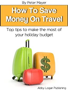 How to Save Money on Travel: Top Tips to Make the Most of Your Holiday Budget by [Mayer, Peter]