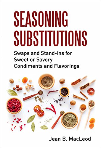 Seasoning Substitutions: Swaps and Stand-ins for Sweet or Savory Condiments and Flavorings by Jean B. MacLeod