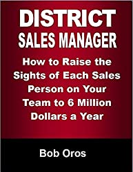 District Sales Manager: How to Raise the Sights of Each Sales Person On Your Team to 6 Million Dollars a Year