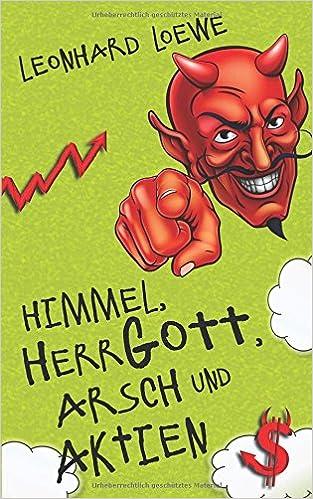 Himmel, Herrgott, Arsch und Aktien: Amazon.it: Leonhard Loewe: Libri ...