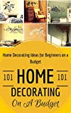home decor ideas Home Decorating: Home Decoration on a Budget - House Decorating ideas for Beginners (Home Decor for Dummies - House decorating 101 Book 1)